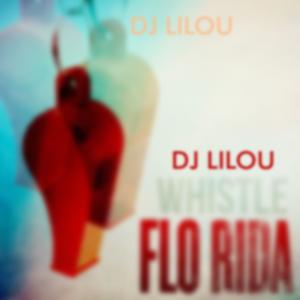 DJ Lilou ™ -  WHISTLE   FLO RIDA (TUESDAY MIX)