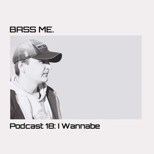Bass Me Podcast 18 : I Wannabe