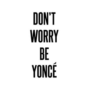 DON'T WORRY BE YONCE
