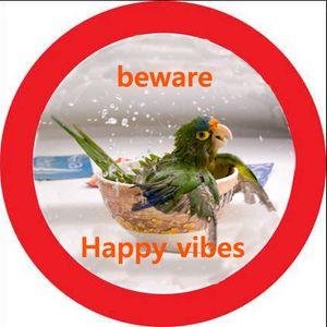 beware...Happy vibes!