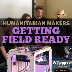 WTFFF 402: Humanitarian Makers Getting Field Ready