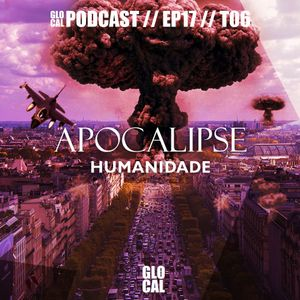 Apocalipse Humanidade | Podcast GLOCAL E17T06