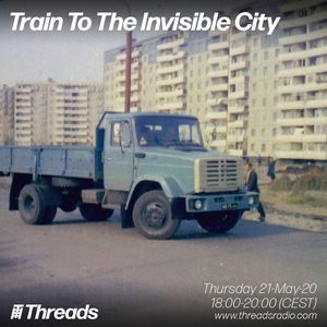 Train To The Invisible City: Invisible Sounds East (Threads*LOURES) - 21-May-20