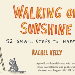 Walking On Sunshine RACHEL KELLY 52 Small Steps to Happiness - RADIO GORGEOUS Health & Wellbeing
