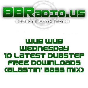 BBRadio.US WUB WUB Dubstep Wednesday 10 Latest Free Downloads 4-30-14 (Blastin' Bass Mix)