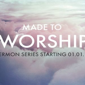"""Made to Worship Series - """"All of Life as Worship"""" - Romans 12:1-2"""