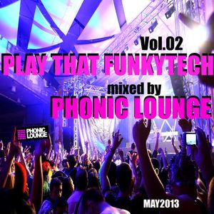 Play that FunkyTech Vol.02...mixed by Phonic Lounge * May2013