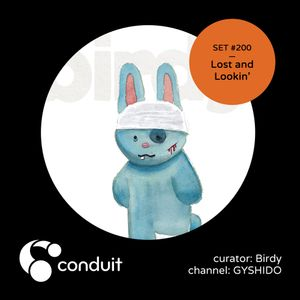 Conduit Set #200 | Lost and Lookin' (curated by Birdy) [GYSHIDO]