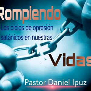 Rompiendo los ciclos de opresión satánicos en nuestras vidas  -  Pastor Daniel Ipuz