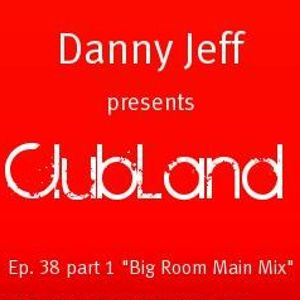 "Danny Jeff presents ""ClubLand""Ep. 38 part 1 ""Big Room Main Mix"""