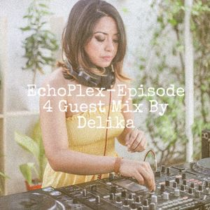 EchoPlex Episode 4- Guest Mix By Delika