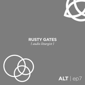 ep7   RUSTY GATES { audio liturgist }
