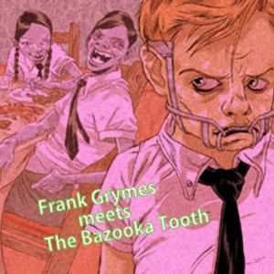 Frank Grymes meets The Bazooka Tooth (2006) (blends) (classic)