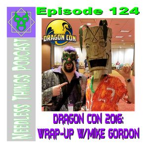 Needless Things Podcast 124 – Dragon Con 2016: Wrap-Up w/ Mike Gordon