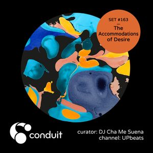 Conduit Set #163 | The Accommodations of Desire (curated by DJ Cha Me Suena) [UPbeats]