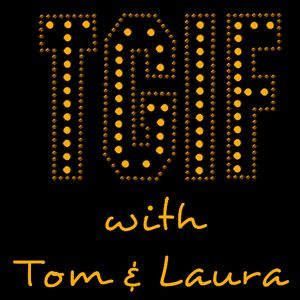 """""""TGIF - with Tom & Laura"""" - Episode 53 (Air Date: 5/6/2016)"""""""