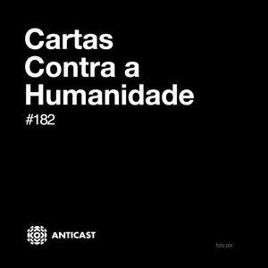 AntiCast 182 – Cartas contra a Humanidade