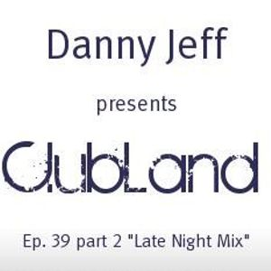 """Danny Jeff pres """"Clubland"""" Ep. 39 Part 2 """"Late Night Mix"""""""