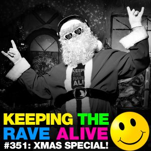 Keeping The Rave Alive Episode 351: Xmas Special!