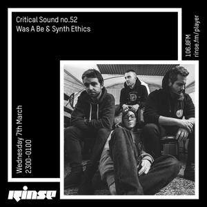 Critical Sound no.52 | Was A Be & Synth Ethics | Rinse FM | 07.3.2018