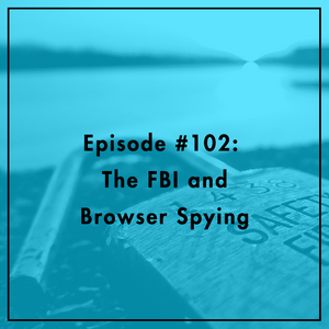#102: The FBI and Browser Spying
