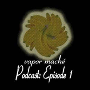 Vapor Maché Podcast: Episode 1