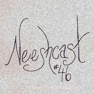 Neeshcast #46: lend me some sugar