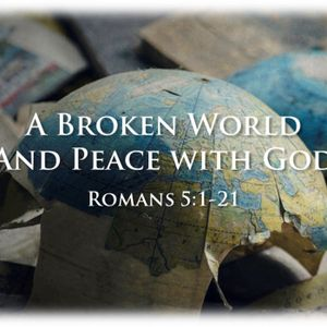 A Broken World and Peace with God - Romans 5:1-21