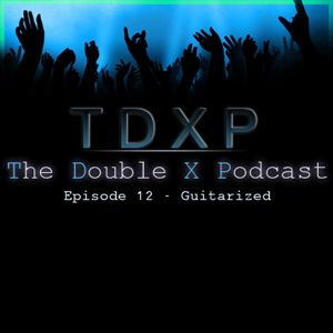 The Double X Podcast Episode 12 – Guitarized