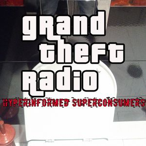 Grand Theft Radio - Hyperinformed Superconsumers