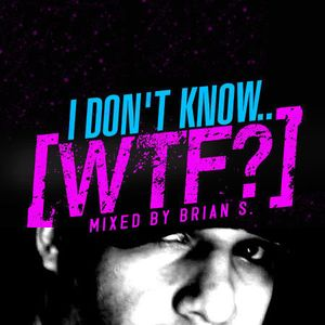 """I Don't Know.. WTF?"" Mixed by DJ Brian S (2010)"