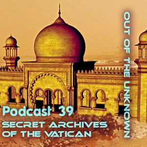 Out of the Unknown - Secret Archives of the Vatican Podcast 39