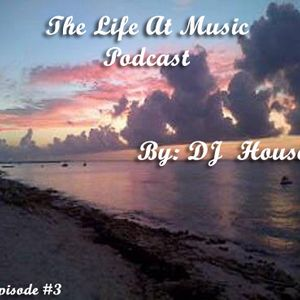 The Life At Music Podcast by: DJ House [E003]
