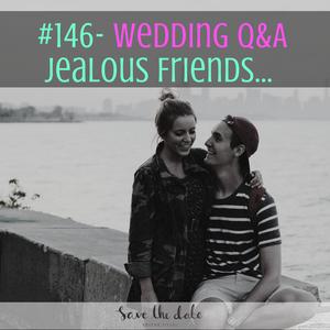 146- Wedding Q&A- Jealous friends