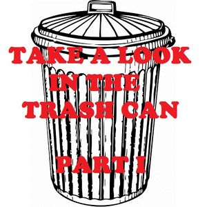 Take A Look In The Trash Can: Part I