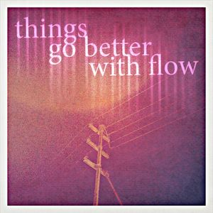 Things Go Better With Flow.