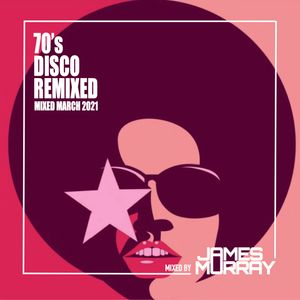 70's Disco Remixed - Mixed March 2021