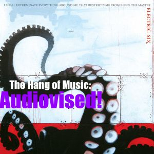 """The Hang of Music: Audiovised! #3 - Electric Six, """"I Shall Exterminate Everything Around Me..."""""""