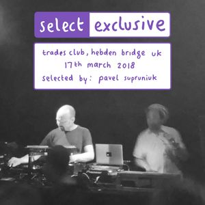 Mix Selector [Pavel Supruniuk]: Trades Club, Hebden Bridge, 17th March 2018