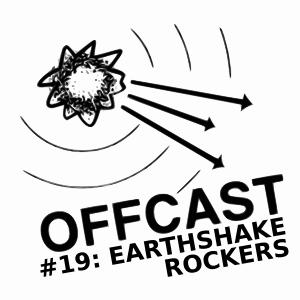 OFFCAST #19: Earthshake Rockers