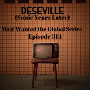 DESEVILLE (Sonic Years Later) Most Wanted the Global Series Episode 314