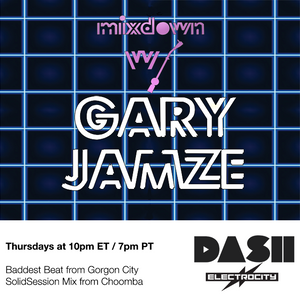 Mixdown with Gary Jamze July 4 2019- Baddest Beat from Gorgon City & SolidSession Mix from Choomba