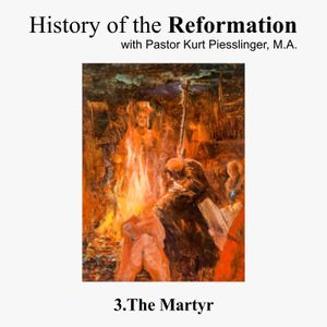 History of the Reformation: 3.THE MARTYR   Pastor Kurt Piesslinger, M.A.