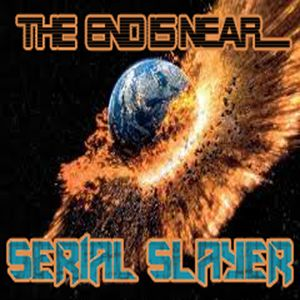 THE END IS NEAR - SERIAL SLAYER