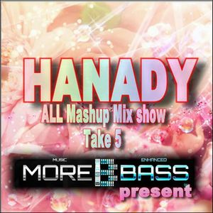 HANADY ALL mashup mix show take 05: For morebass