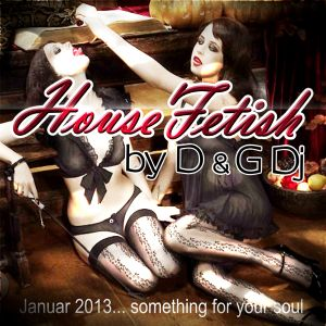 HouseFetish by D&G Dj............Something for your soul .......Januar 2013
