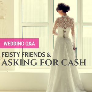 036: Wedding Q&A- Feisty friends & asking for cash