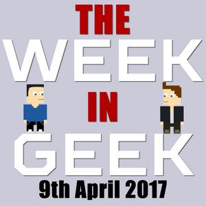 The Week in Geek - 9th Apr 2017