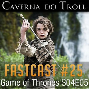 FastCast #25 - Game of Thrones S04E05
