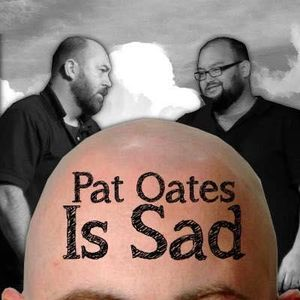 Pat Oates is Sad #18: The Calm Before the Storm